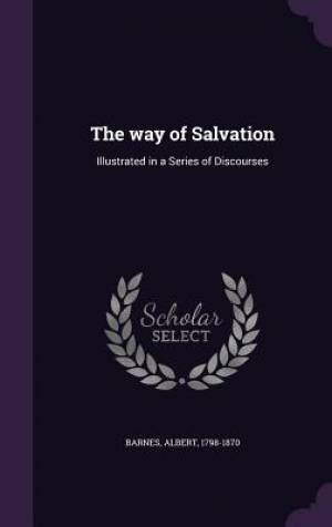The way of Salvation: Illustrated in a Series of Discourses