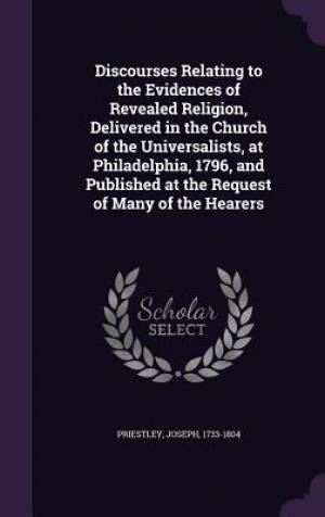 Discourses Relating to the Evidences of Revealed Religion, Delivered in the Church of the Universalists, at Philadelphia, 1796, and Published at the R