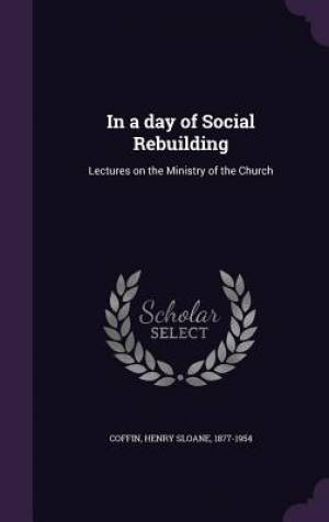 In a day of Social Rebuilding: Lectures on the Ministry of the Church
