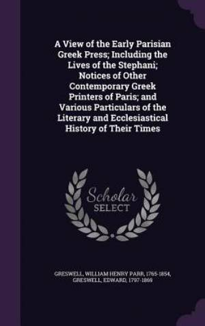 A View of the Early Parisian Greek Press; Including the Lives of the Stephani; Notices of Other Contemporary Greek Printers of Paris; and Various Part