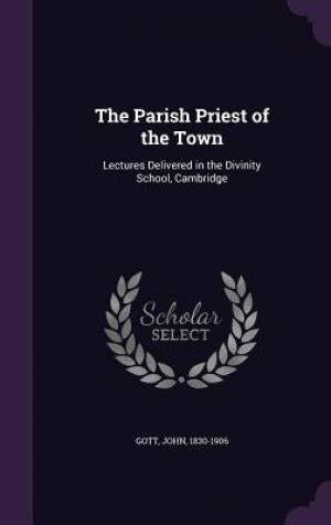The Parish Priest of the Town: Lectures Delivered in the Divinity School, Cambridge