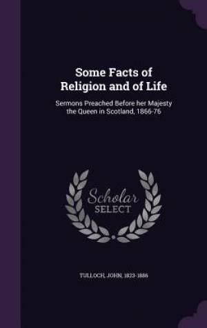 Some Facts of Religion and of Life: Sermons Preached Before her Majesty the Queen in Scotland, 1866-76