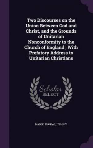 Two Discourses on the Union Between God and Christ, and the Grounds of Unitarian Nonconformity to the Church of England ; With Prefatory Address to Un