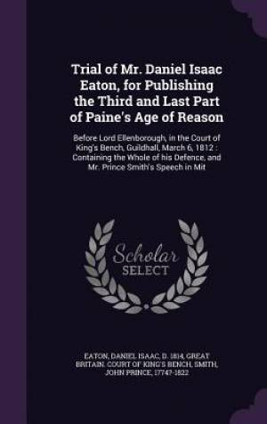 Trial of Mr. Daniel Isaac Eaton, for Publishing the Third and Last Part of Paine's Age of Reason: Before Lord Ellenborough, in the Court of King's Ben