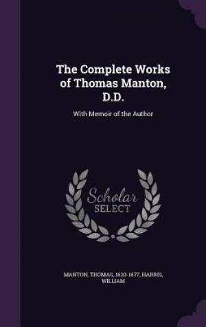 The Complete Works of Thomas Manton, D.D.: With Memoir of the Author