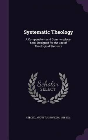 Systematic Theology: A Compendium and Commonplace-book Designed for the use of Theological Students