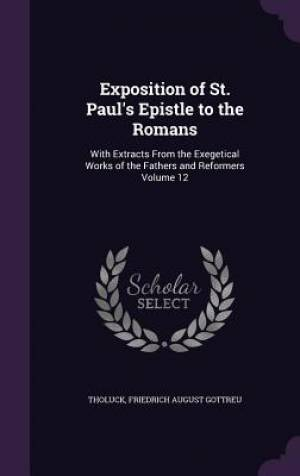 Exposition of St. Paul's Epistle to the Romans: With Extracts From the Exegetical Works of the Fathers and Reformers Volume 12