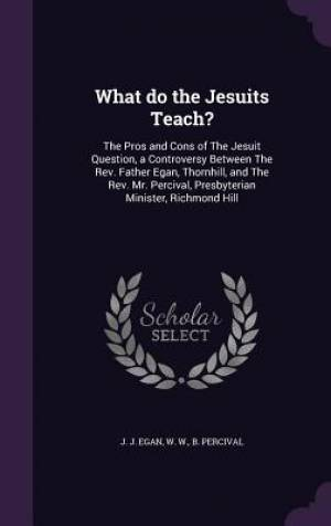 What do the Jesuits Teach?: The Pros and Cons of The Jesuit Question, a Controversy Between The Rev. Father Egan, Thornhill, and The Rev. Mr. Percival