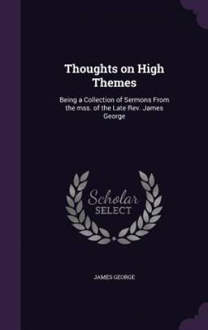 Thoughts on High Themes: Being a Collection of Sermons From the mss. of the Late Rev. James George