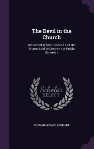The Devil in the Church: His Secret Works Exposed and His Snares Laid to Destroy our Public Schools /