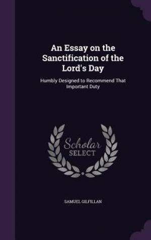 An Essay on the Sanctification of the Lord's Day: Humbly Designed to Recommend That Important Duty
