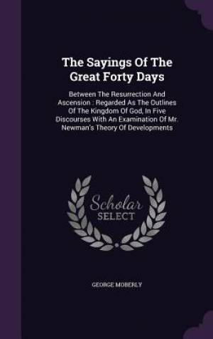 The Sayings Of The Great Forty Days: Between The Resurrection And Ascension : Regarded As The Outlines Of The Kingdom Of God, In Five Discourses With
