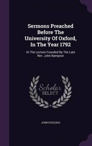 Sermons Preached Before The University Of Oxford, In The Year 1792: At The Lecture Founded By The Late Rev. John Bampton
