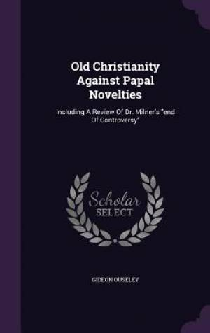 Old Christianity Against Papal Novelties: Including A Review Of Dr. Milner's