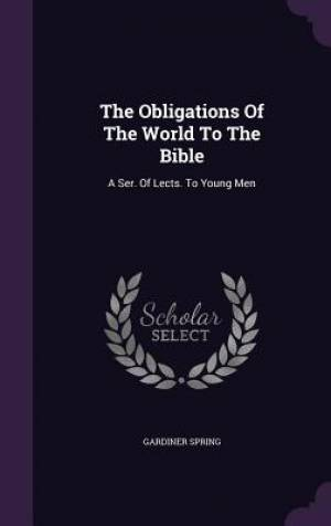 The Obligations Of The World To The Bible: A Ser. Of Lects. To Young Men