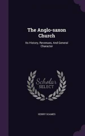 The Anglo-saxon Church: Its History, Revenues, And General Character