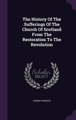 The History Of The Sufferings Of The Church Of Scotland From The Restoration To The Revolution