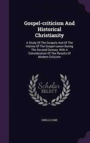Gospel-criticism And Historical Christianity: A Study Of The Gospels And Of The History Of The Gospel-canon During The Second Century, With A Consider