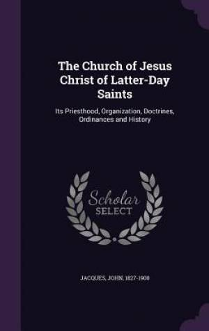 The Church of Jesus Christ of Latter-Day Saints: Its Priesthood, Organization, Doctrines, Ordinances and History