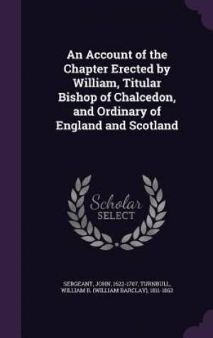 An Account of the Chapter Erected by William, Titular Bishop of Chalcedon, and Ordinary of England and Scotland