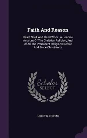 Faith And Reason: Heart, Soul, And Hand Work : A Concise Account Of The Christian Religion, And Of All The Prominent Religions Before And Since Christ