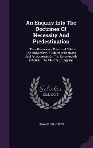 An Enquiry Into The Doctrines Of Necessity And Predestination: In Four Discourses Preached Before The University Of Oxford, With Notes And An Appendix