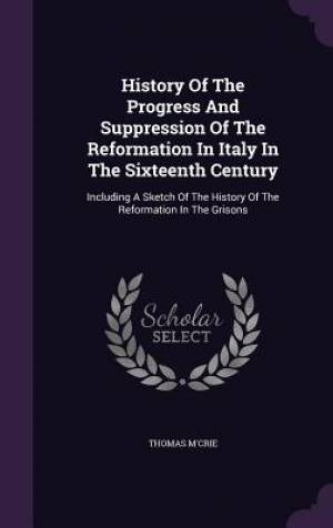 History Of The Progress And Suppression Of The Reformation In Italy In The Sixteenth Century: Including A Sketch Of The History Of The Reformation In