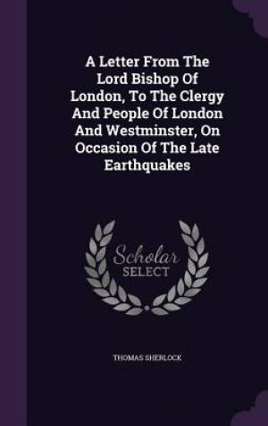 A Letter From The Lord Bishop Of London, To The Clergy And People Of London And Westminster, On Occasion Of The Late Earthquakes