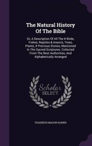 The Natural History Of The Bible: Or, A Description Of All The # Birds, Fishes, Reptiles & Insects, Trees, Plants, # Precious Stones, Mentioned In The