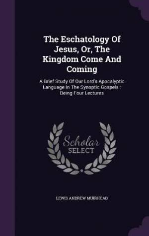 The Eschatology Of Jesus, Or, The Kingdom Come And Coming: A Brief Study Of Our Lord's Apocalyptic Language In The Synoptic Gospels : Being Four Lectu