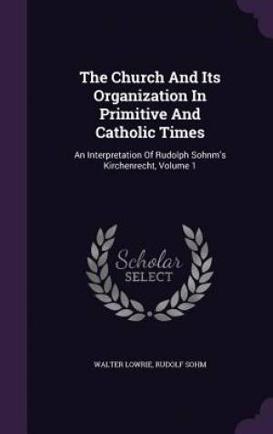 The Church And Its Organization In Primitive And Catholic Times: An Interpretation Of Rudolph Sohnm's Kirchenrecht, Volume 1