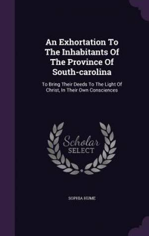 An Exhortation To The Inhabitants Of The Province Of South-carolina: To Bring Their Deeds To The Light Of Christ, In Their Own Consciences
