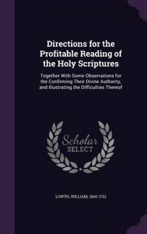 Directions for the Profitable Reading of the Holy Scriptures: Together With Some Observations for the Confirming Their Divine Authority, and Illustrat