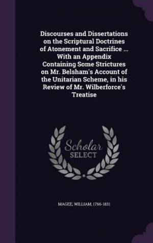 Discourses and Dissertations on the Scriptural Doctrines of Atonement and Sacrifice ... With an Appendix Containing Some Strictures on Mr. Belsham's A