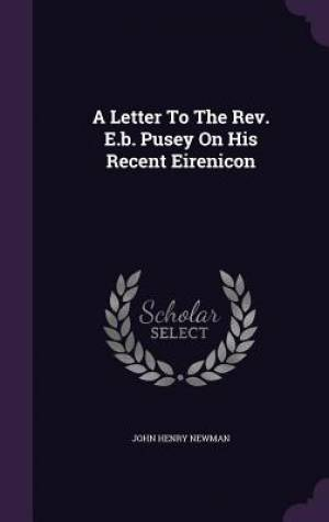 A Letter To The Rev. E.b. Pusey On His Recent Eirenicon