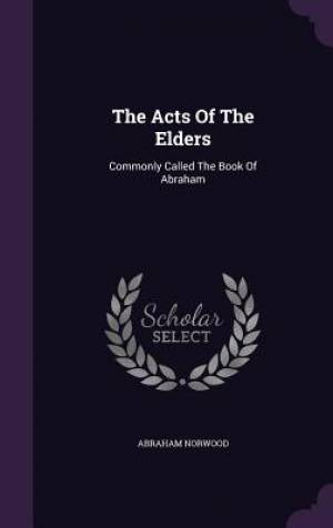 The Acts Of The Elders: Commonly Called The Book Of Abraham