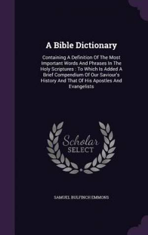 A Bible Dictionary: Containing A Definition Of The Most Important Words And Phrases In The Holy Scriptures : To Which Is Added A Brief Compendium Of O