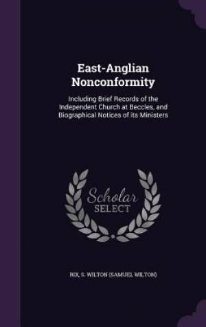 East-Anglian Nonconformity: Including Brief Records of the Independent Church at Beccles, and Biographical Notices of its Ministers