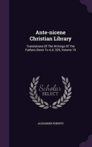 Ante-nicene Christian Library: Translations Of The Writings Of The Fathers Down To A.d. 325, Volume 19
