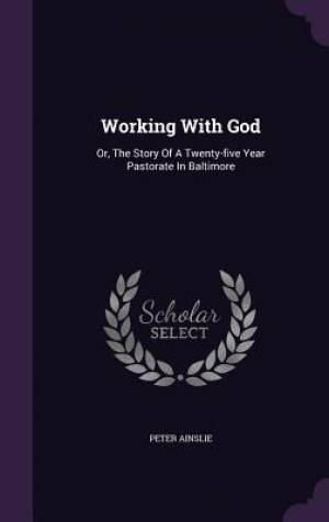 Working With God: Or, The Story Of A Twenty-five Year Pastorate In Baltimore