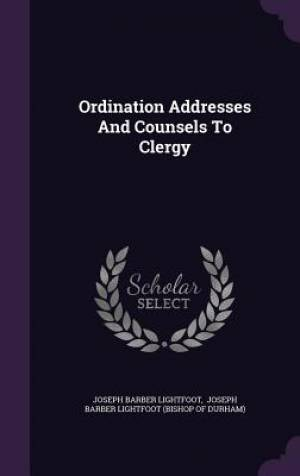 Ordination Addresses And Counsels To Clergy