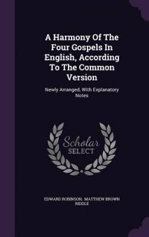 A Harmony Of The Four Gospels In English, According To The Common Version: Newly Arranged, With Explanatory Notes