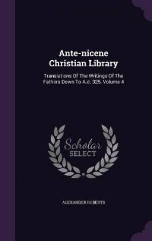 Ante-nicene Christian Library: Translations Of The Writings Of The Fathers Down To A.d. 325, Volume 4