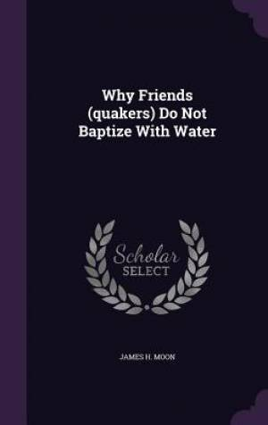Why Friends (quakers) Do Not Baptize With Water