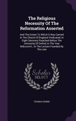 The Religious Necessity Of The Reformation Asserted: And The Extent To Which It Was Carried In The Church Of England Vindicated, In Eight Sermons Prea