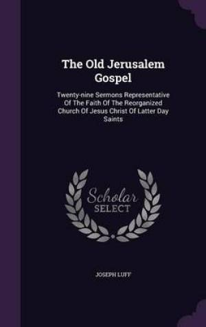 The Old Jerusalem Gospel: Twenty-nine Sermons Representative Of The Faith Of The Reorganized Church Of Jesus Christ Of Latter Day Saints
