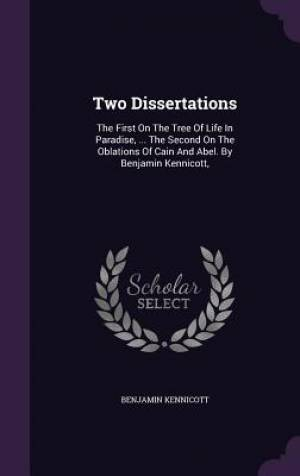 Two Dissertations: The First On The Tree Of Life In Paradise, ... The Second On The Oblations Of Cain And Abel. By Benjamin Kennicott,