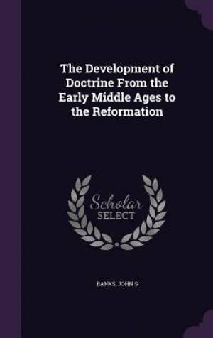 The Development of Doctrine From the Early Middle Ages to the Reformation