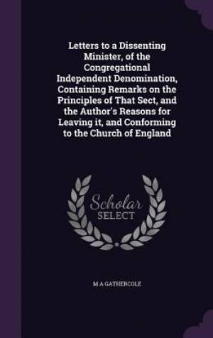 Letters to a Dissenting Minister, of the Congregational Independent Denomination, Containing Remarks on the Principles of That Sect, and the Author's