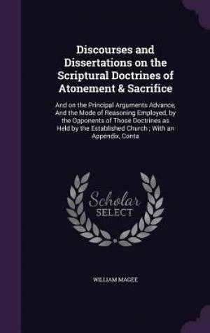 Discourses and Dissertations on the Scriptural Doctrines of Atonement & Sacrifice: And on the Principal Arguments Advance, And the Mode of Reasoning E